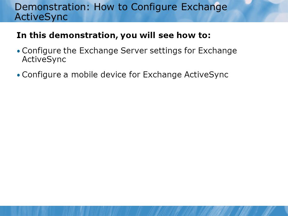 Demonstration: How to Configure Exchange ActiveSync In this demonstration, you will see how to: Configure the Exchange Server settings for Exchange ActiveSync Configure a mobile device for Exchange ActiveSync