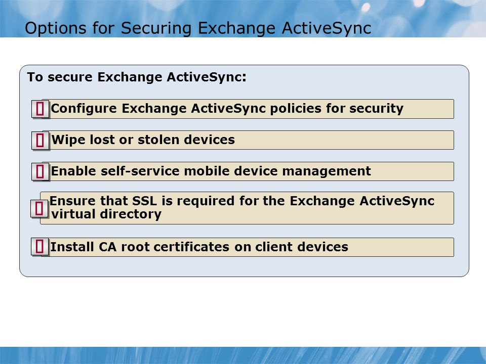 Options for Securing Exchange ActiveSync To secure Exchange ActiveSync : Configure Exchange ActiveSync policies for security Wipe lost or stolen devices Enable self-service mobile device management Ensure that SSL is required for the Exchange ActiveSync virtual directory Install CA root certificates on client devices