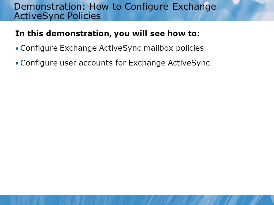 Demonstration: How to Configure Exchange ActiveSync Policies In this demonstration, you will see how to: Configure Exchange ActiveSync mailbox policies Configure user accounts for Exchange ActiveSync