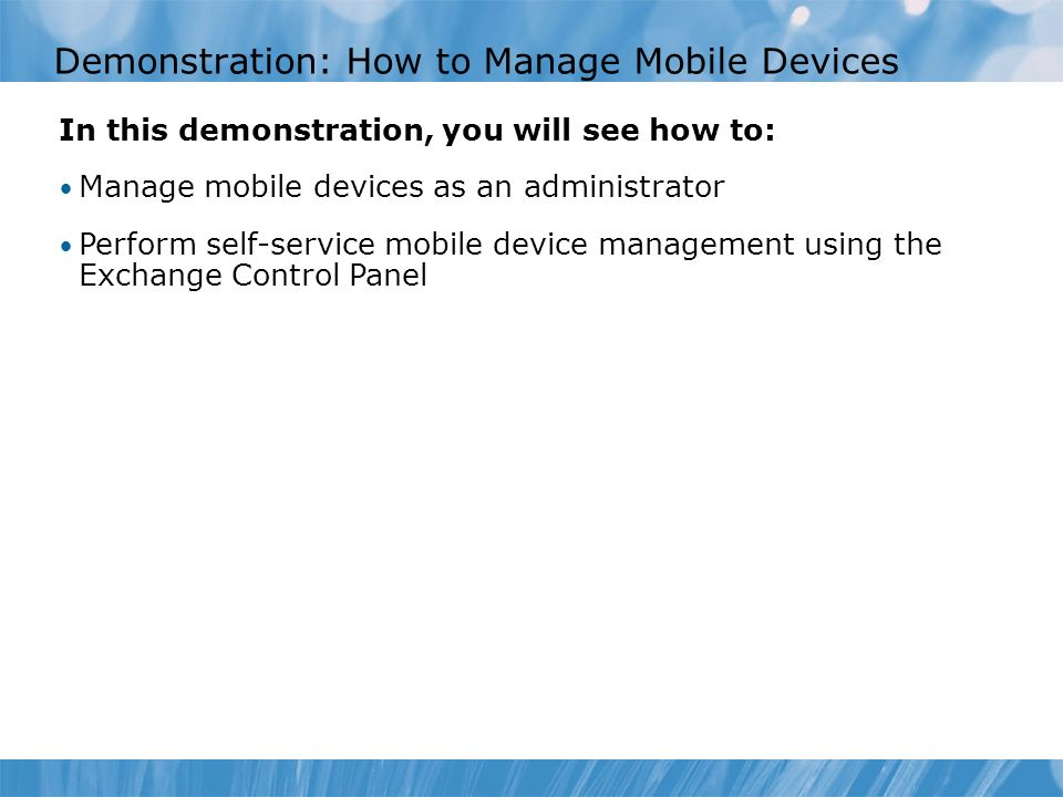 Demonstration: How to Manage Mobile Devices In this demonstration, you will see how to: Manage mobile devices as an administrator Perform self-service mobile device management using the Exchange Control Panel