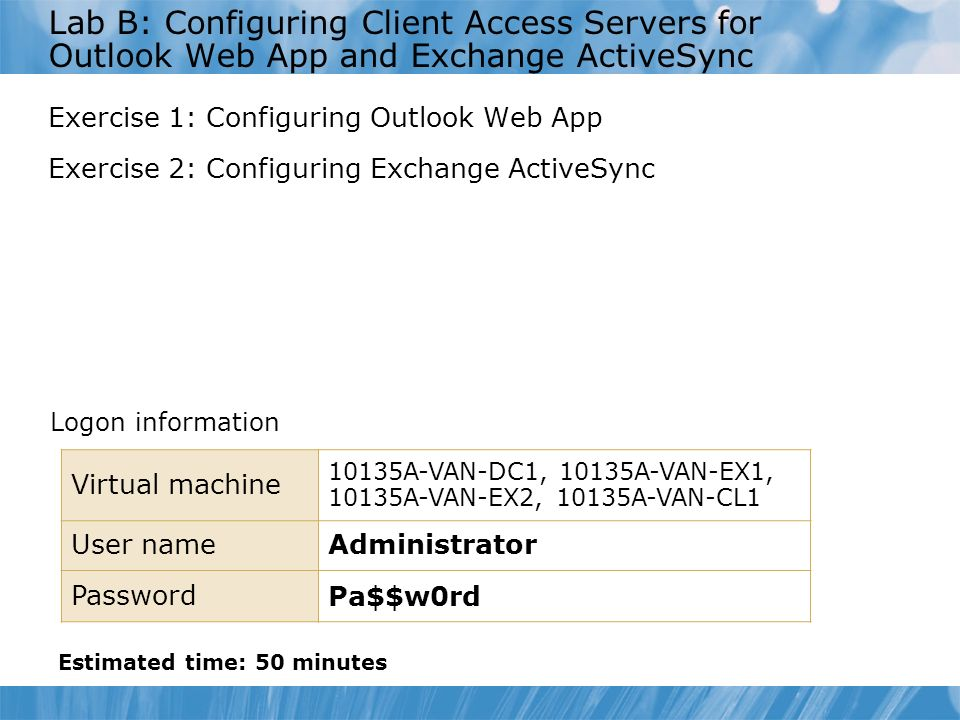 Lab B: Configuring Client Access Servers for Outlook Web App and Exchange ActiveSync Exercise 1: Configuring Outlook Web App Exercise 2: Configuring Exchange ActiveSync Logon information Estimated time: 50 minutes Virtual machine 10135A-VAN-DC1, 10135A-VAN-EX1, 10135A-VAN-EX2, 10135A-VAN-CL1 User nameAdministrator Password Pa$$w0rd