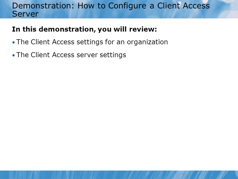 Demonstration: How to Configure a Client Access Server In this demonstration, you will review: The Client Access settings for an organization The Client Access server settings