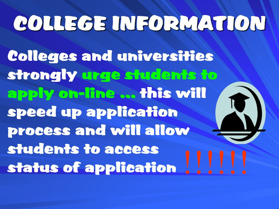 COLLEGE INFORMATION Colleges and universities strongly urge students to apply on-line … this will speed up application process and will allow students to access status of application !!!!!!