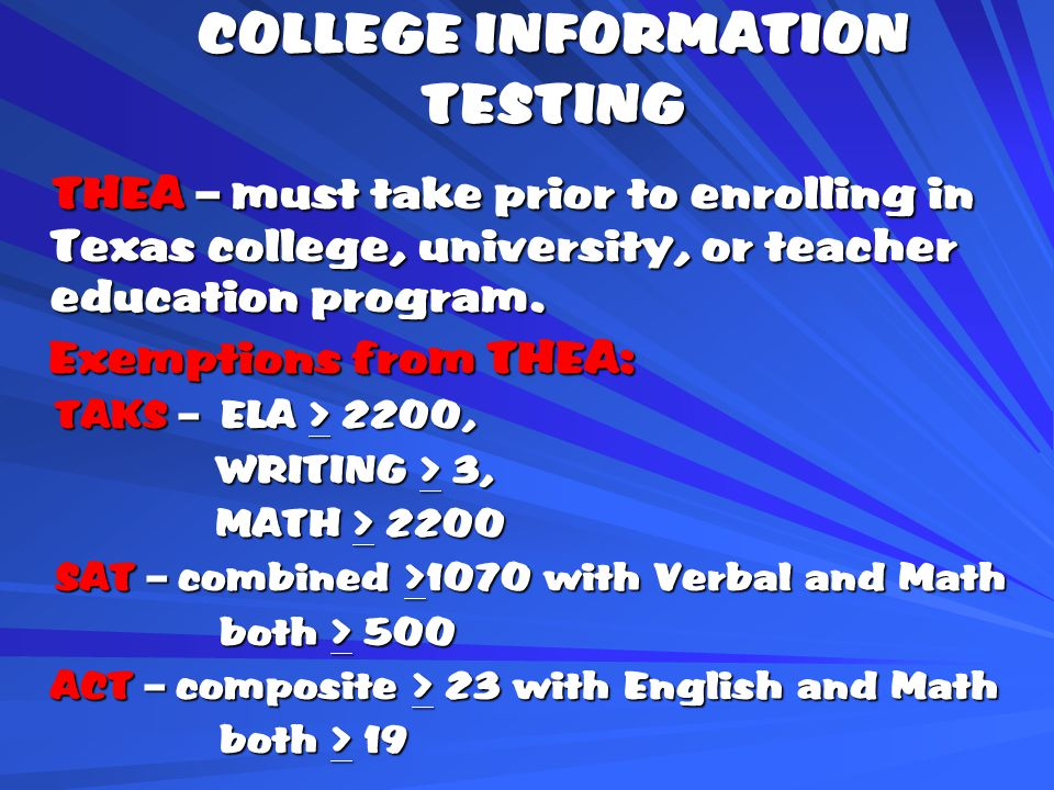 COLLEGE INFORMATION TESTING THEA – must take prior to enrolling in Texas college, university, or teacher education program.