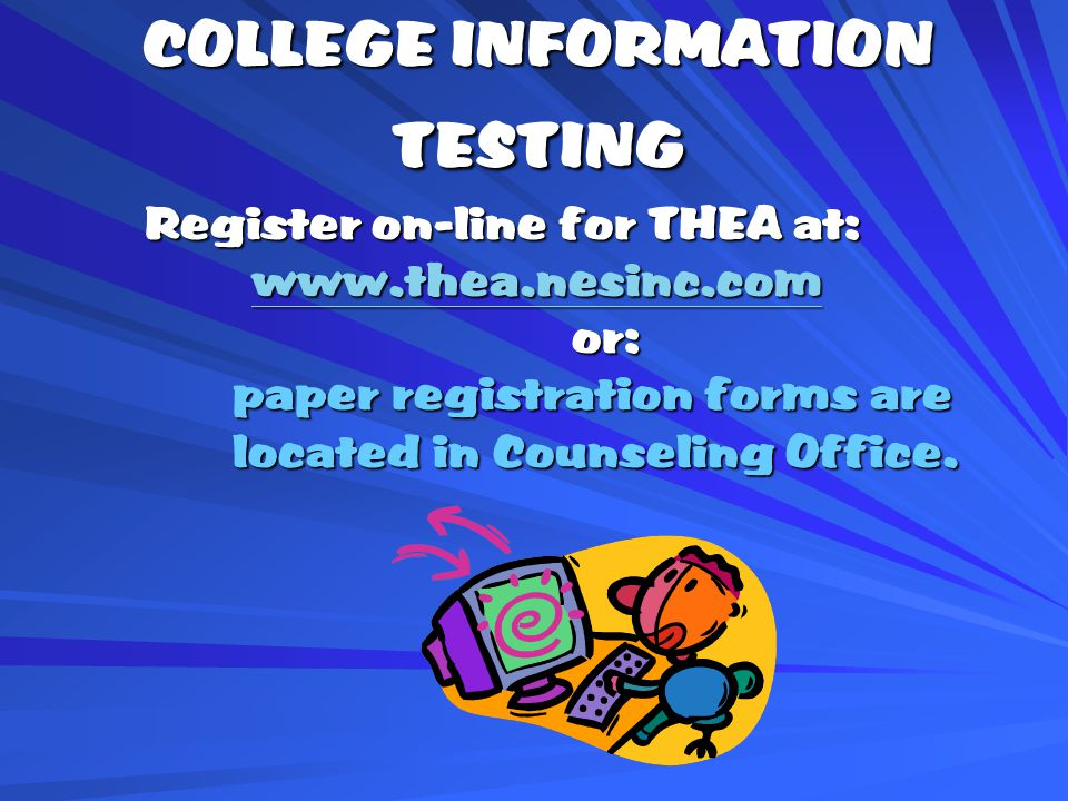 COLLEGE INFORMATION TESTING Register on-line for THEA at:     or: paper registration forms are paper registration forms are located in Counseling Office.