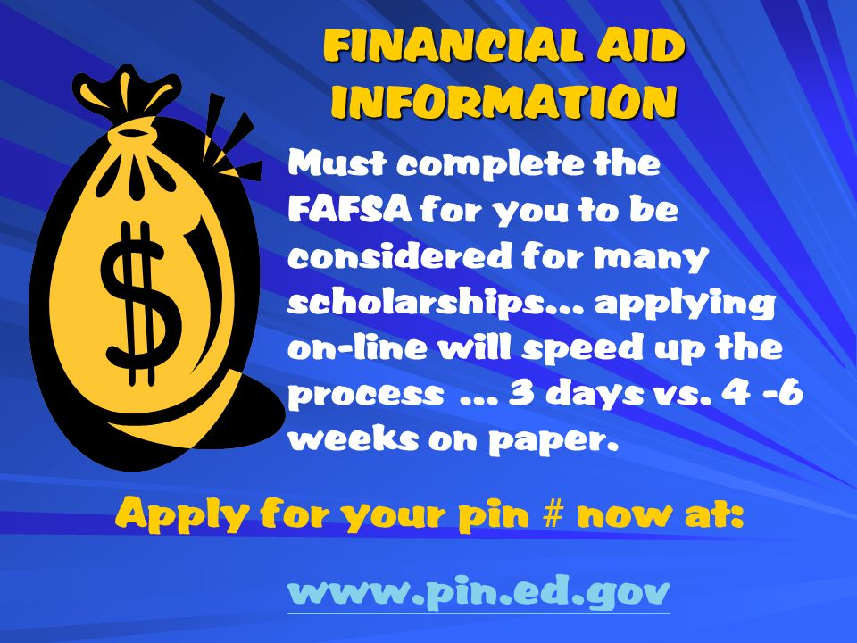 FINANCIAL AID INFORMATION Must complete the FAFSA for you to be considered for many scholarships… applying on-line will speed up the process … 3 days vs.