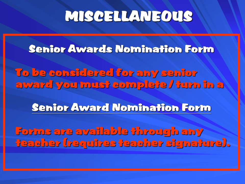 MISCELLANEOUS Senior Awards Nomination Form To be considered for any senior award you must complete / turn in a To be considered for any senior award you must complete / turn in a Senior Award Nomination Form Forms are available through any teacher (requires teacher signature).