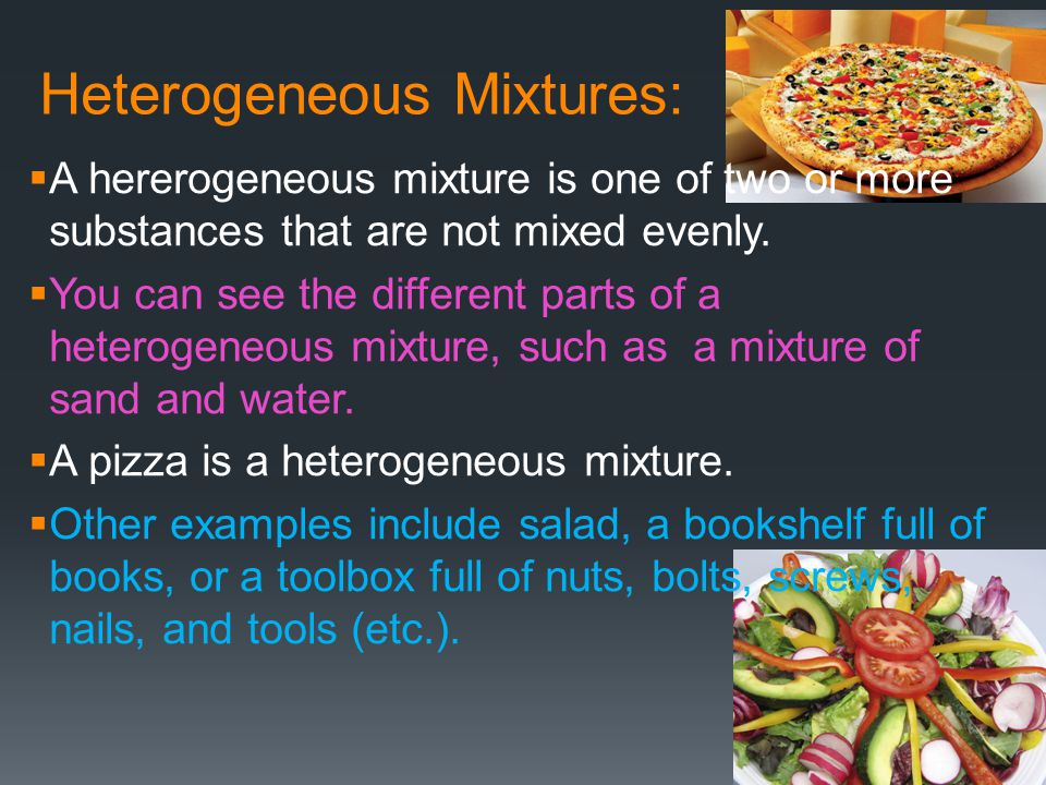 Heterogeneous Mixtures:  A hererogeneous mixture is one of two or more substances that are not mixed evenly.