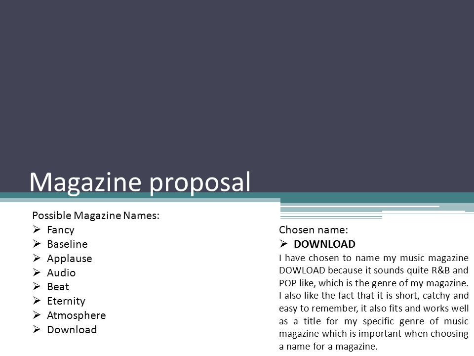 Magazine proposal Possible Magazine Names:  Fancy  Baseline  Applause  Audio  Beat  Eternity  Atmosphere  Download Chosen name:  DOWNLOAD I have chosen to name my music magazine DOWLOAD because it sounds quite R&B and POP like, which is the genre of my magazine.