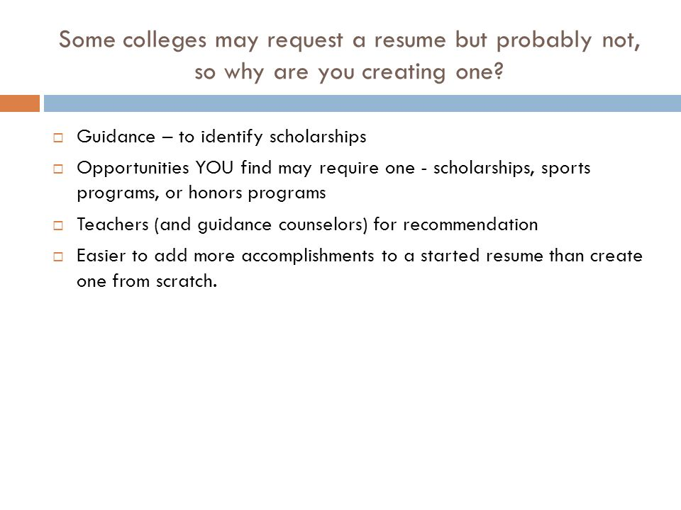 Some colleges may request a resume but probably not, so why are you creating one.