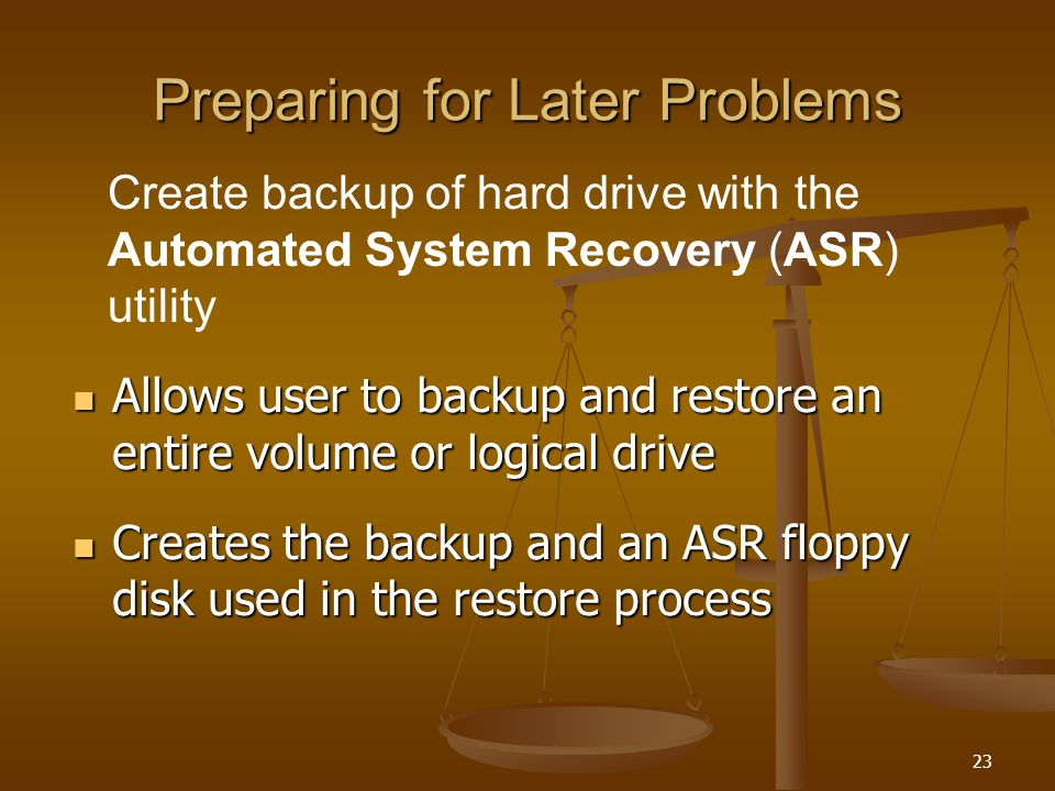 23 Preparing for Later Problems Allows user to backup and restore an entire volume or logical drive Allows user to backup and restore an entire volume or logical drive Creates the backup and an ASR floppy disk used in the restore process Creates the backup and an ASR floppy disk used in the restore process Create backup of hard drive with the Automated System Recovery (ASR) utility