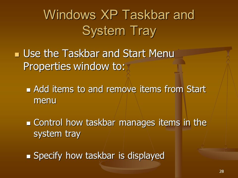 28 Windows XP Taskbar and System Tray Use the Taskbar and Start Menu Properties window to: Use the Taskbar and Start Menu Properties window to: Add items to and remove items from Start menu Add items to and remove items from Start menu Control how taskbar manages items in the system tray Control how taskbar manages items in the system tray Specify how taskbar is displayed Specify how taskbar is displayed