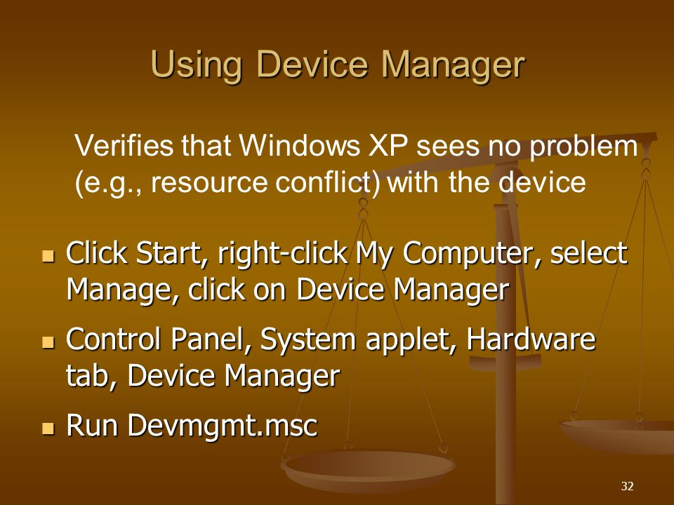 32 Using Device Manager Click Start, right-click My Computer, select Manage, click on Device Manager Click Start, right-click My Computer, select Manage, click on Device Manager Control Panel, System applet, Hardware tab, Device Manager Control Panel, System applet, Hardware tab, Device Manager Run Devmgmt.msc Run Devmgmt.msc Verifies that Windows XP sees no problem (e.g., resource conflict) with the device