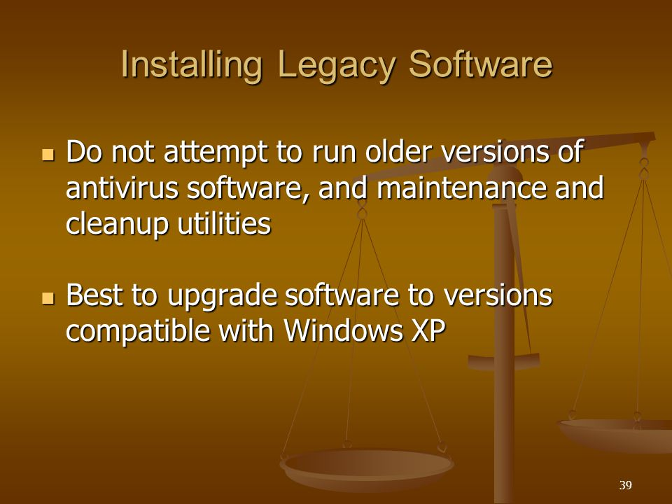 39 Installing Legacy Software Do not attempt to run older versions of antivirus software, and maintenance and cleanup utilities Do not attempt to run older versions of antivirus software, and maintenance and cleanup utilities Best to upgrade software to versions compatible with Windows XP Best to upgrade software to versions compatible with Windows XP