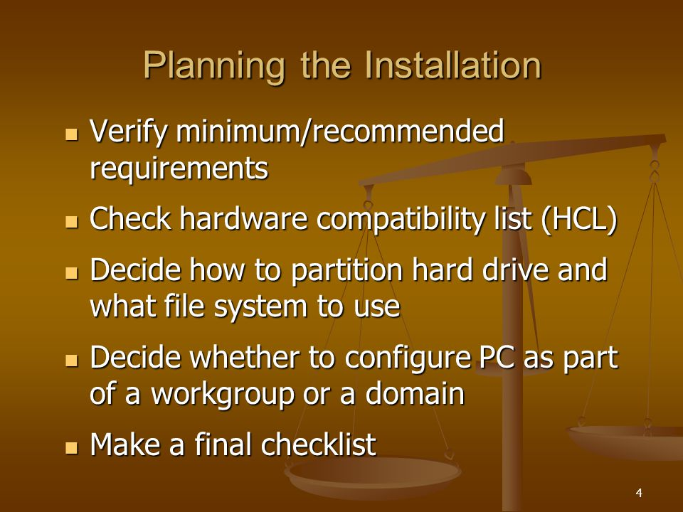 4 Planning the Installation Verify minimum/recommended requirements Verify minimum/recommended requirements Check hardware compatibility list (HCL) Check hardware compatibility list (HCL) Decide how to partition hard drive and what file system to use Decide how to partition hard drive and what file system to use Decide whether to configure PC as part of a workgroup or a domain Decide whether to configure PC as part of a workgroup or a domain Make a final checklist Make a final checklist