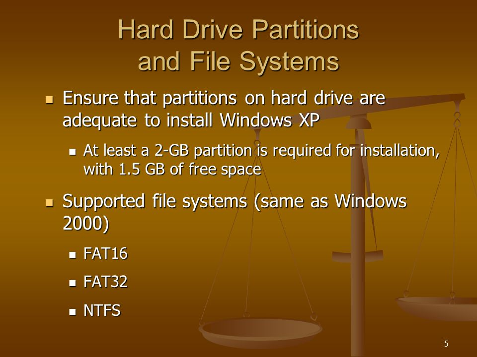 5 Hard Drive Partitions and File Systems Ensure that partitions on hard drive are adequate to install Windows XP Ensure that partitions on hard drive are adequate to install Windows XP At least a 2-GB partition is required for installation, with 1.5 GB of free space At least a 2-GB partition is required for installation, with 1.5 GB of free space Supported file systems (same as Windows 2000) Supported file systems (same as Windows 2000) FAT16 FAT16 FAT32 FAT32 NTFS NTFS