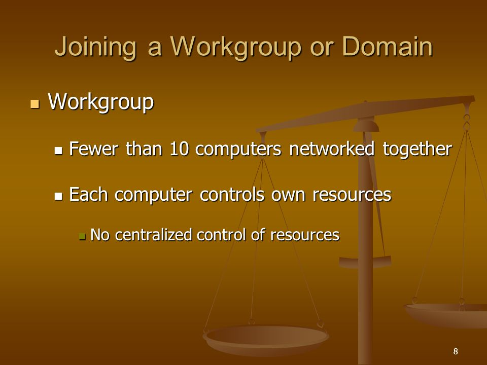 8 Joining a Workgroup or Domain Workgroup Workgroup Fewer than 10 computers networked together Fewer than 10 computers networked together Each computer controls own resources Each computer controls own resources No centralized control of resources No centralized control of resources