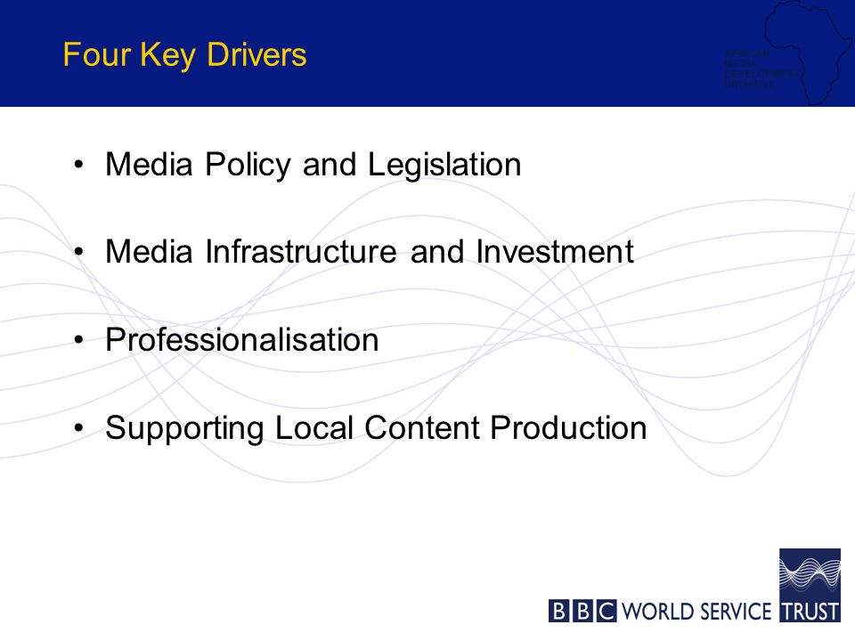 Four Key Drivers Media Policy and Legislation Media Infrastructure and Investment Professionalisation Supporting Local Content Production