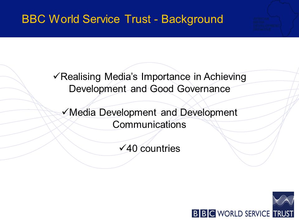BBC World Service Trust - Background Realising Media's Importance in Achieving Development and Good Governance Media Development and Development Communications 40 countries