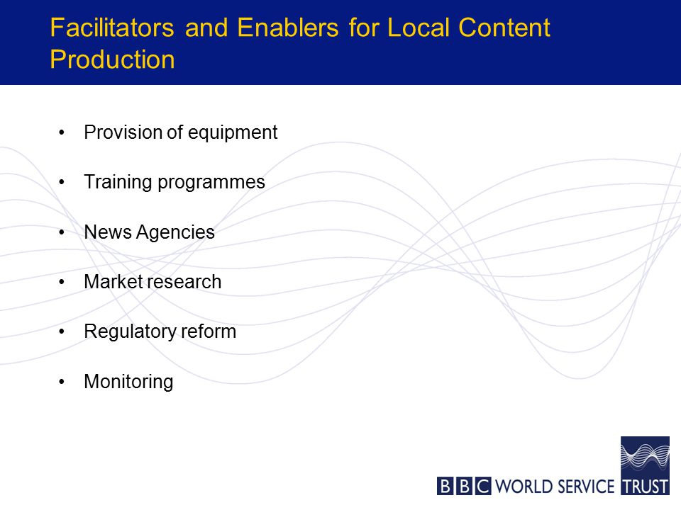 Facilitators and Enablers for Local Content Production Provision of equipment Training programmes News Agencies Market research Regulatory reform Monitoring