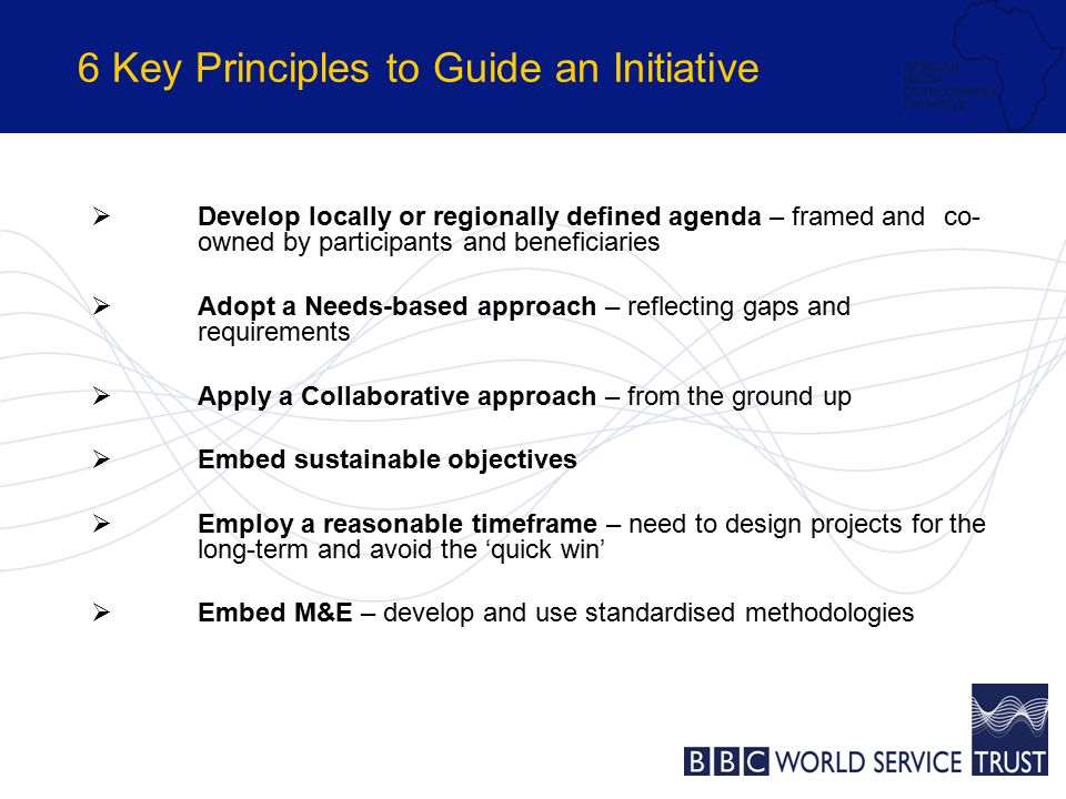 6 Key Principles to Guide an Initiative  Develop locally or regionally defined agenda – framed and co- owned by participants and beneficiaries  Adopt a Needs-based approach – reflecting gaps and requirements  Apply a Collaborative approach – from the ground up  Embed sustainable objectives  Employ a reasonable timeframe – need to design projects for the long-term and avoid the 'quick win'  Embed M&E – develop and use standardised methodologies