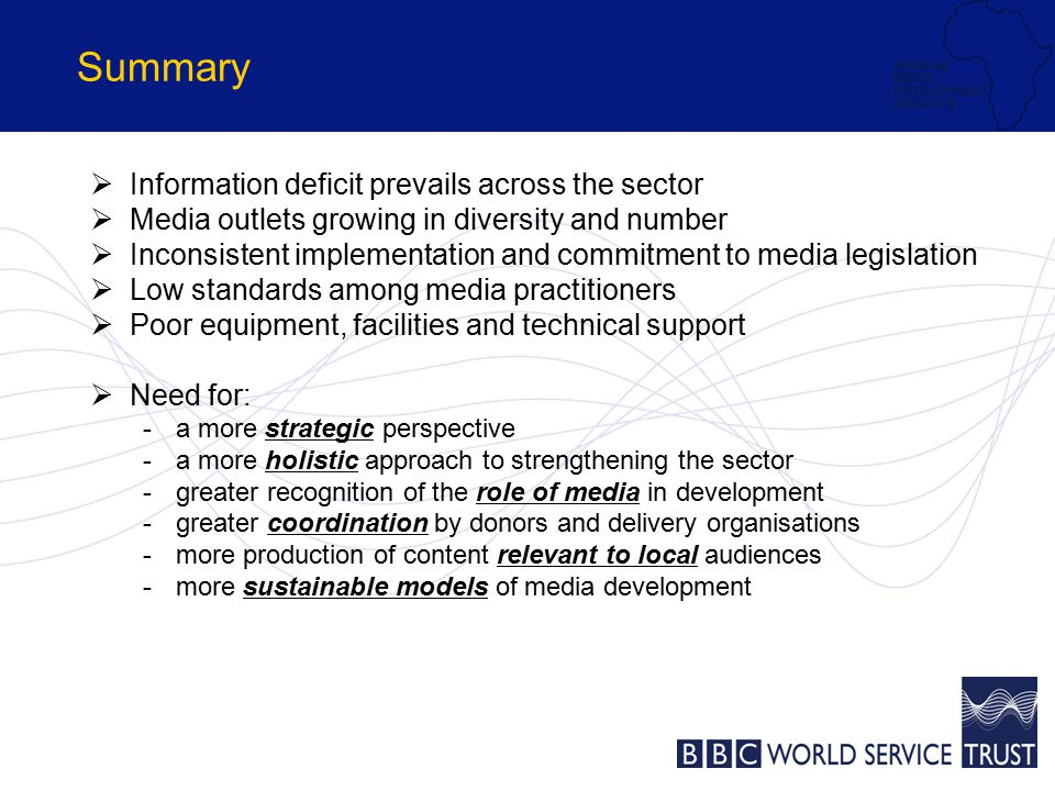 Summary  Information deficit prevails across the sector  Media outlets growing in diversity and number  Inconsistent implementation and commitment to media legislation  Low standards among media practitioners  Poor equipment, facilities and technical support  Need for: -a more strategic perspective -a more holistic approach to strengthening the sector -greater recognition of the role of media in development -greater coordination by donors and delivery organisations -more production of content relevant to local audiences -more sustainable models of media development