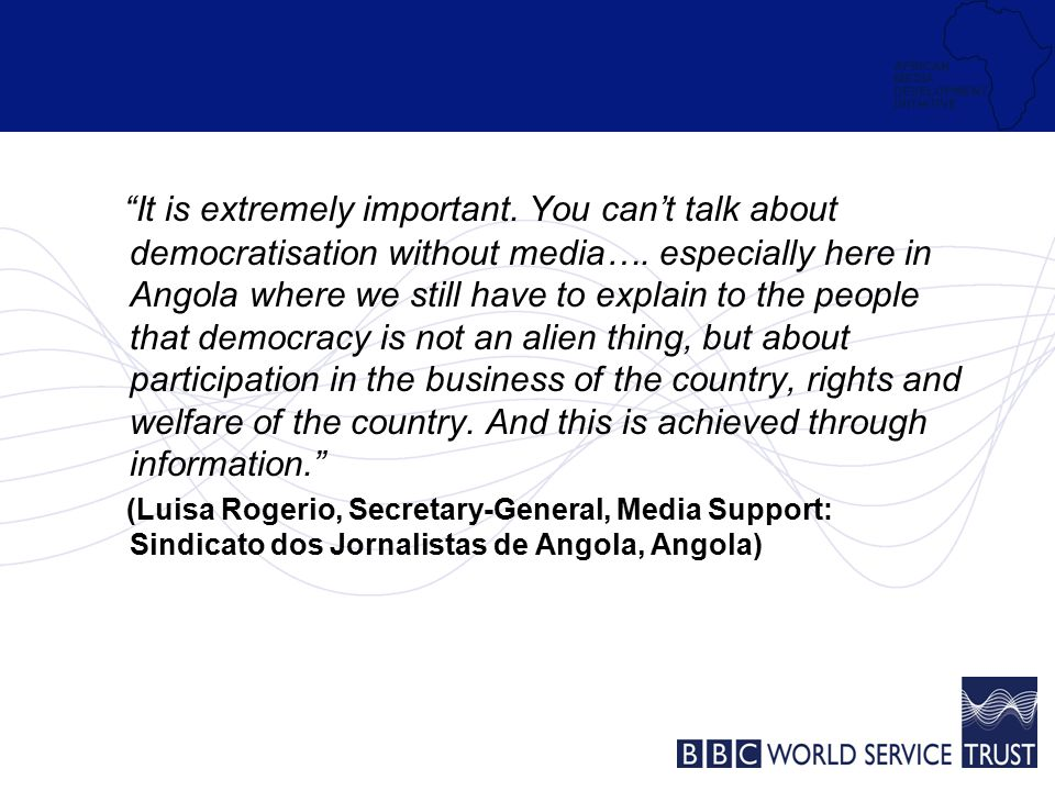 It is extremely important. You can't talk about democratisation without media….