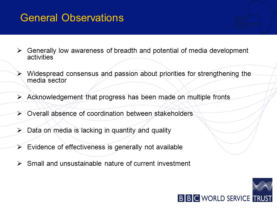 General Observations  Generally low awareness of breadth and potential of media development activities  Widespread consensus and passion about priorities for strengthening the media sector  Acknowledgement that progress has been made on multiple fronts  Overall absence of coordination between stakeholders  Data on media is lacking in quantity and quality  Evidence of effectiveness is generally not available  Small and unsustainable nature of current investment