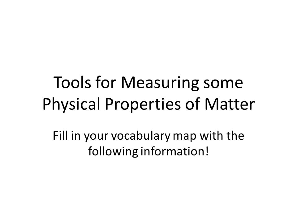 Tools for Measuring some Physical Properties of Matter Fill in your vocabulary map with the following information!
