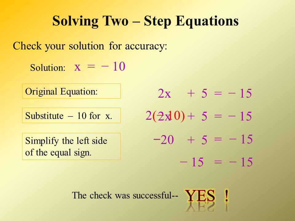 Solving Two – Step Equations 2x = − 20 Undo any multiplication or division 2x = − 2 0 ___ Operations must be performed on both sides of equal sign Simplify each side of equal sign − 101x x− 10 = ___ 2 2 (Continued)