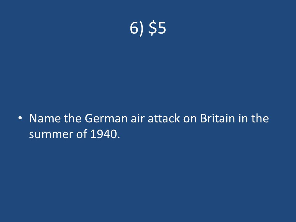 6) $5 Name the German air attack on Britain in the summer of 1940.