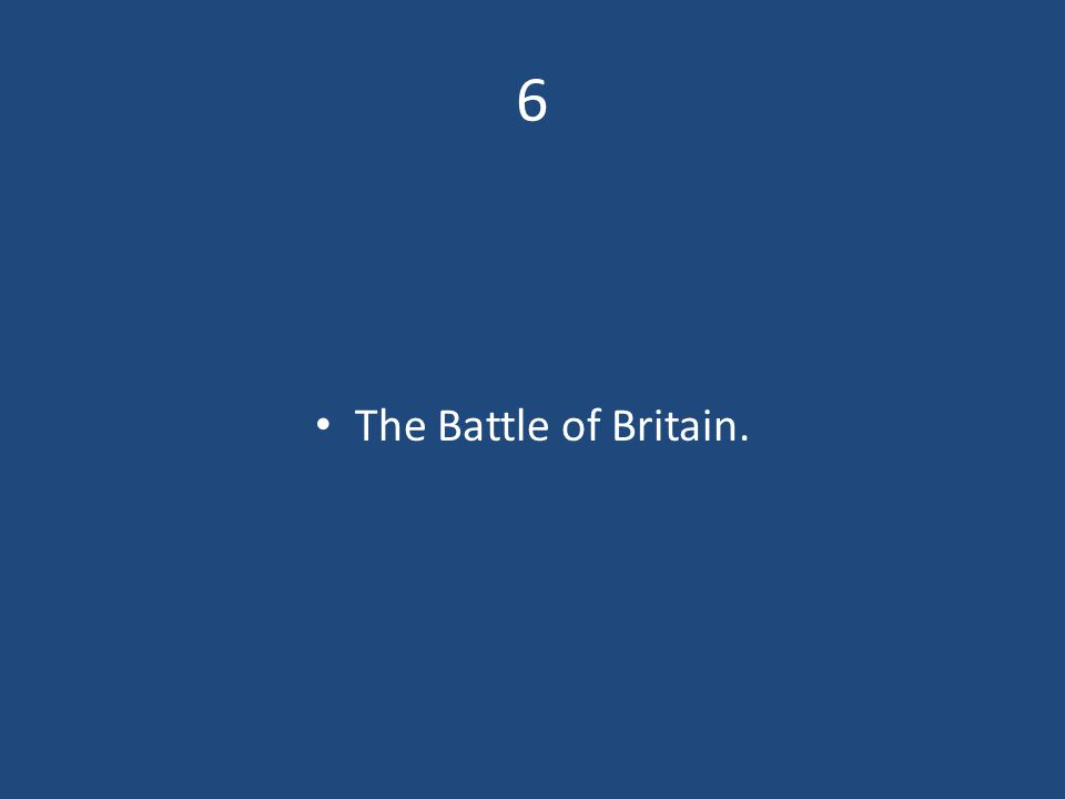 6 The Battle of Britain.