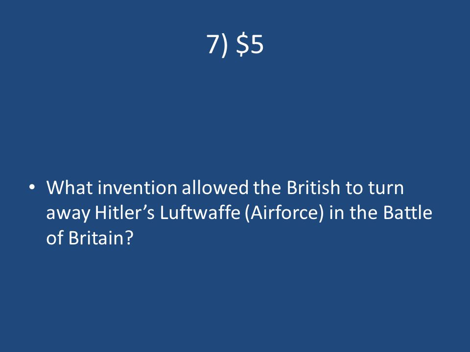 7) $5 What invention allowed the British to turn away Hitler's Luftwaffe (Airforce) in the Battle of Britain