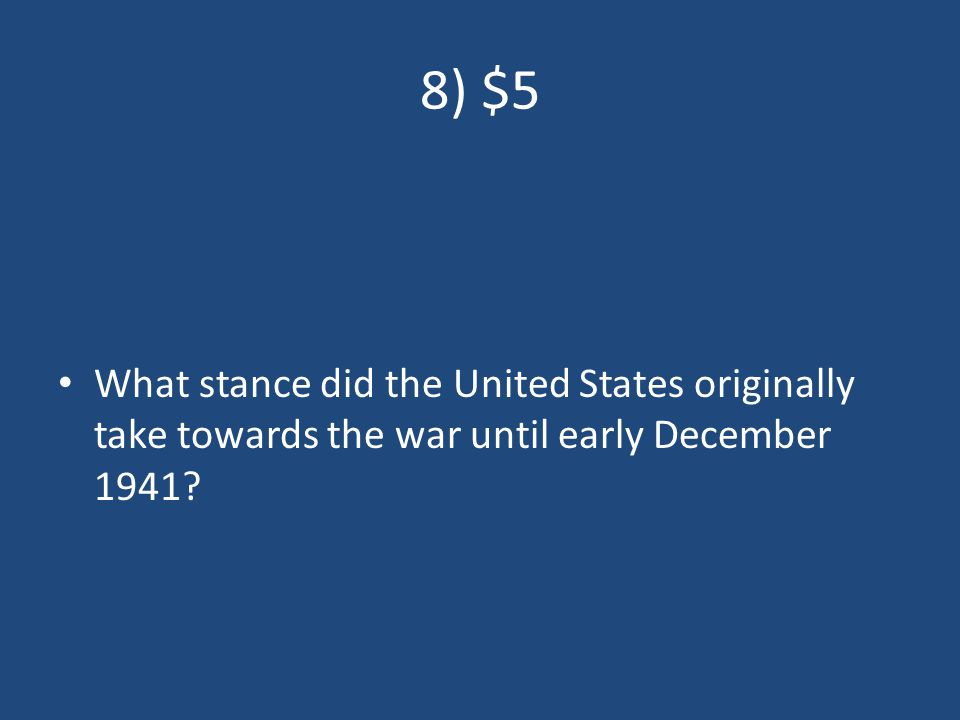 8) $5 What stance did the United States originally take towards the war until early December 1941