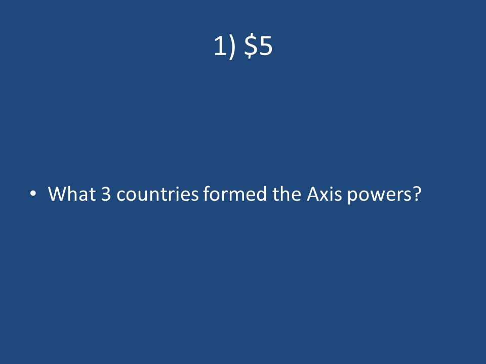 1) $5 What 3 countries formed the Axis powers
