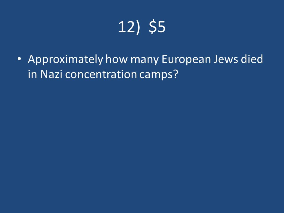 12) $5 Approximately how many European Jews died in Nazi concentration camps