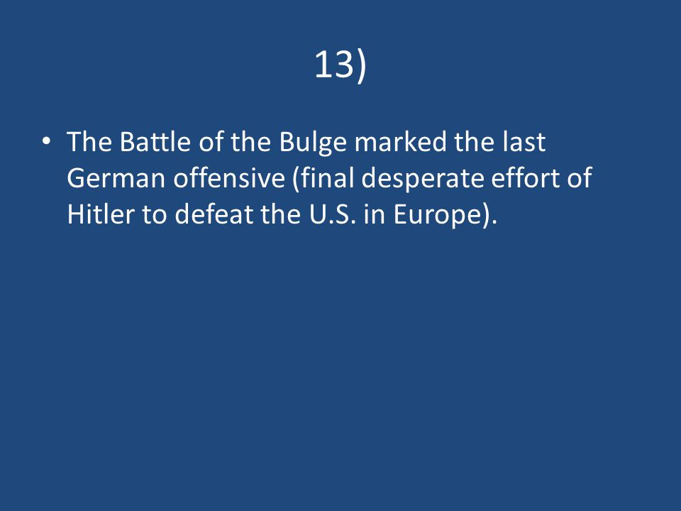 13) The Battle of the Bulge marked the last German offensive (final desperate effort of Hitler to defeat the U.S.