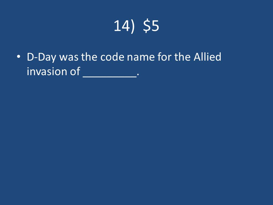 14) $5 D-Day was the code name for the Allied invasion of _________.