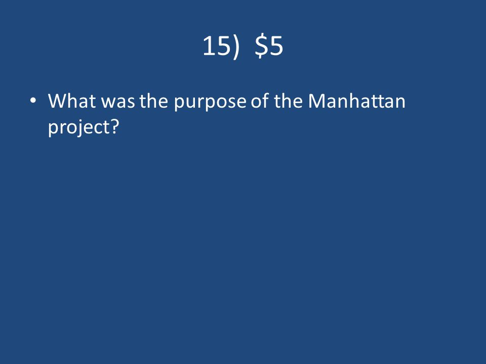 15) $5 What was the purpose of the Manhattan project