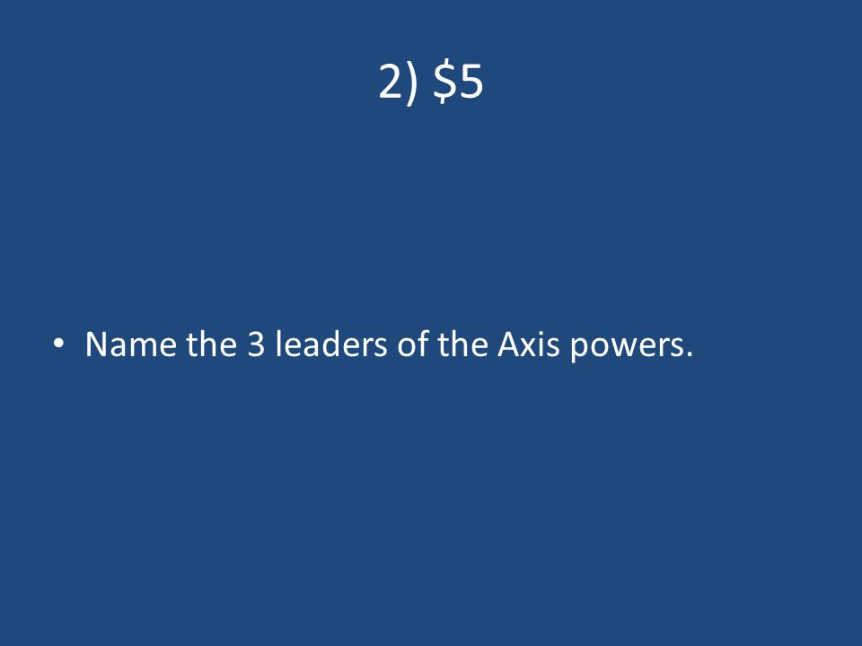 2) $5 Name the 3 leaders of the Axis powers.