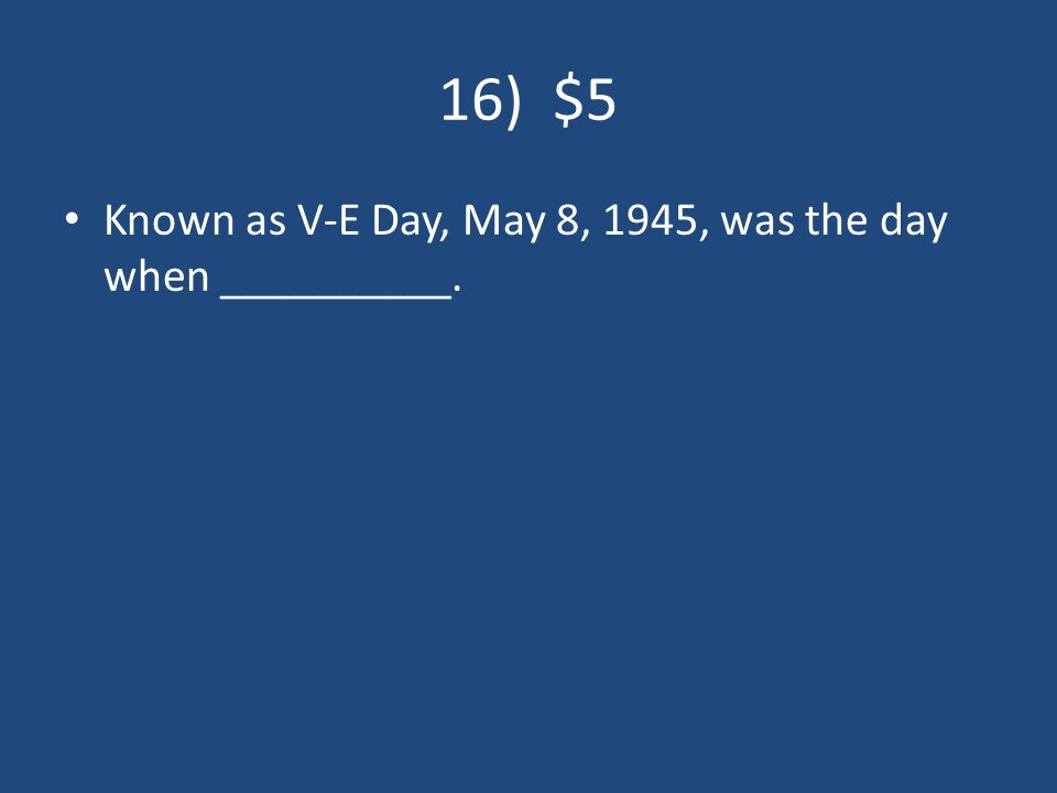16) $5 Known as V-E Day, May 8, 1945, was the day when __________.