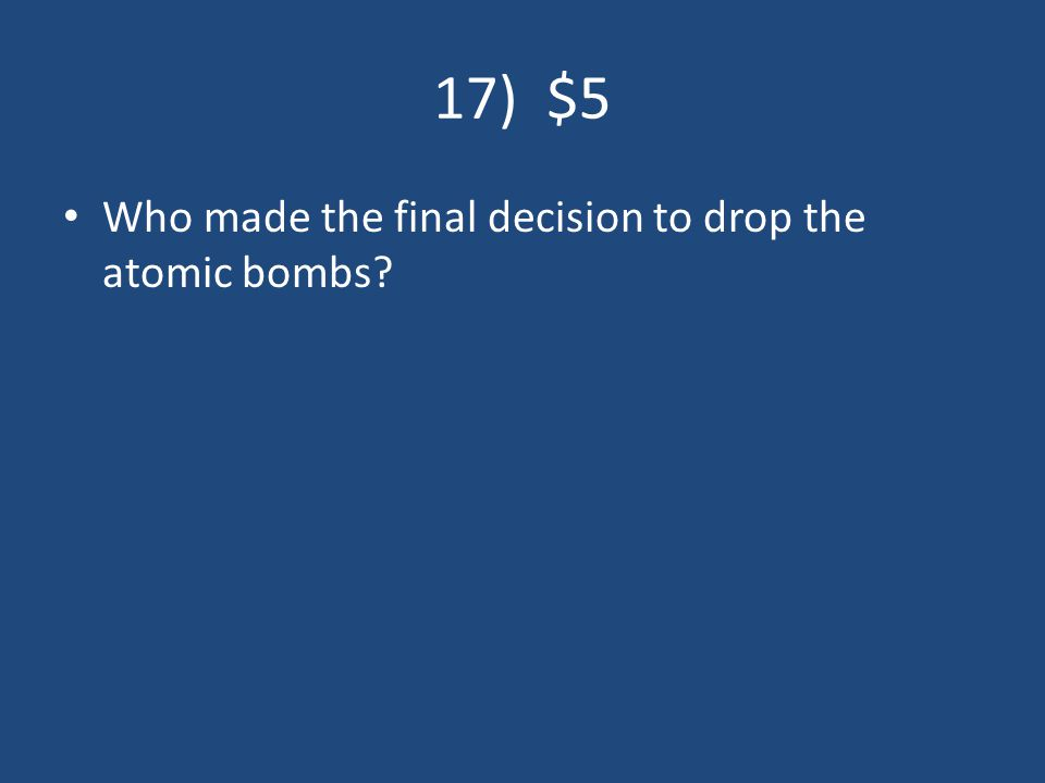 17) $5 Who made the final decision to drop the atomic bombs