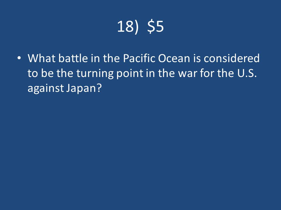 18) $5 What battle in the Pacific Ocean is considered to be the turning point in the war for the U.S.