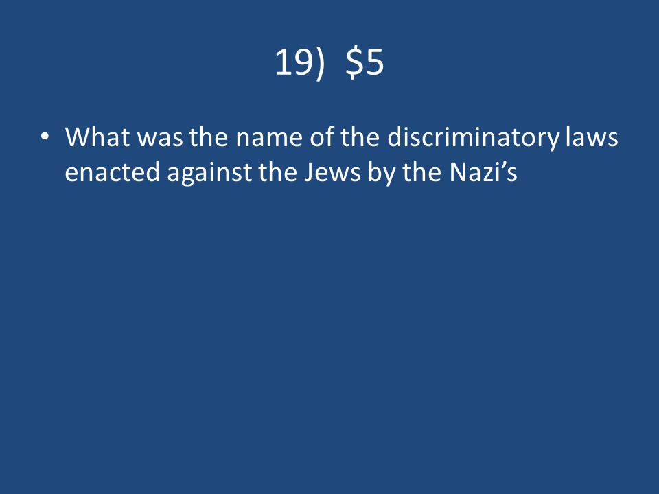 19) $5 What was the name of the discriminatory laws enacted against the Jews by the Nazi's