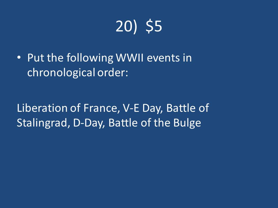 20) $5 Put the following WWII events in chronological order: Liberation of France, V-E Day, Battle of Stalingrad, D-Day, Battle of the Bulge