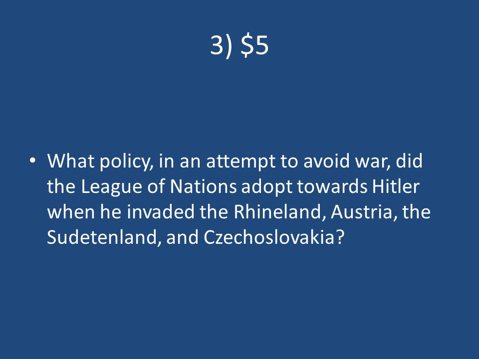 3) $5 What policy, in an attempt to avoid war, did the League of Nations adopt towards Hitler when he invaded the Rhineland, Austria, the Sudetenland, and Czechoslovakia