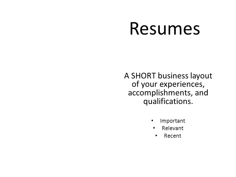 Resumes A SHORT business layout of your experiences, accomplishments, and qualifications.
