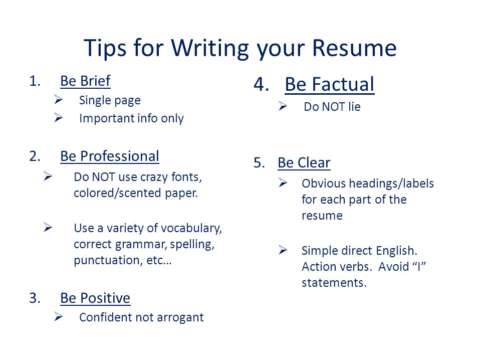 Tips for Writing your Resume 1.Be Brief  Single page  Important info only 2.Be Professional  Do NOT use crazy fonts, colored/scented paper.