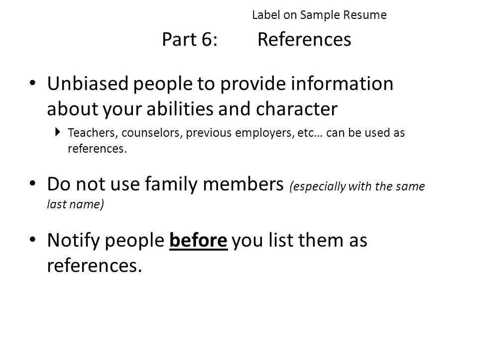 Part 6:References Unbiased people to provide information about your abilities and character  Teachers, counselors, previous employers, etc… can be used as references.