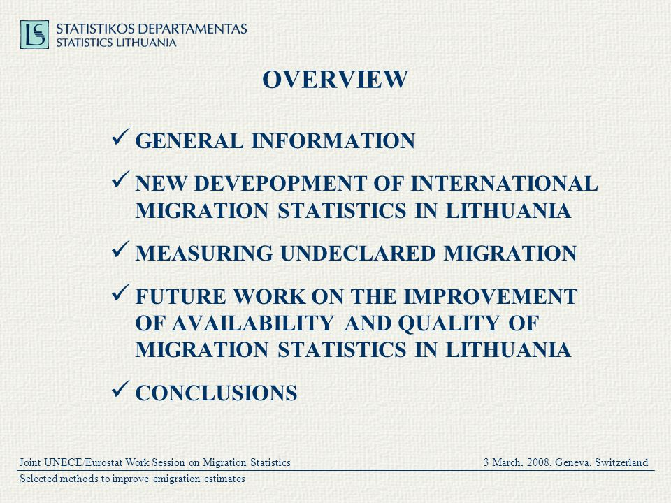 Joint UNECE/Eurostat Work Session on Migration Statistics 3 March, 2008, Geneva, Switzerland Selected methods to improve emigration estimates OVERVIEW GENERAL INFORMATION NEW DEVEPOPMENT OF INTERNATIONAL MIGRATION STATISTICS IN LITHUANIA MEASURING UNDECLARED MIGRATION FUTURE WORK ON THE IMPROVEMENT OF AVAILABILITY AND QUALITY OF MIGRATION STATISTICS IN LITHUANIA CONCLUSIONS